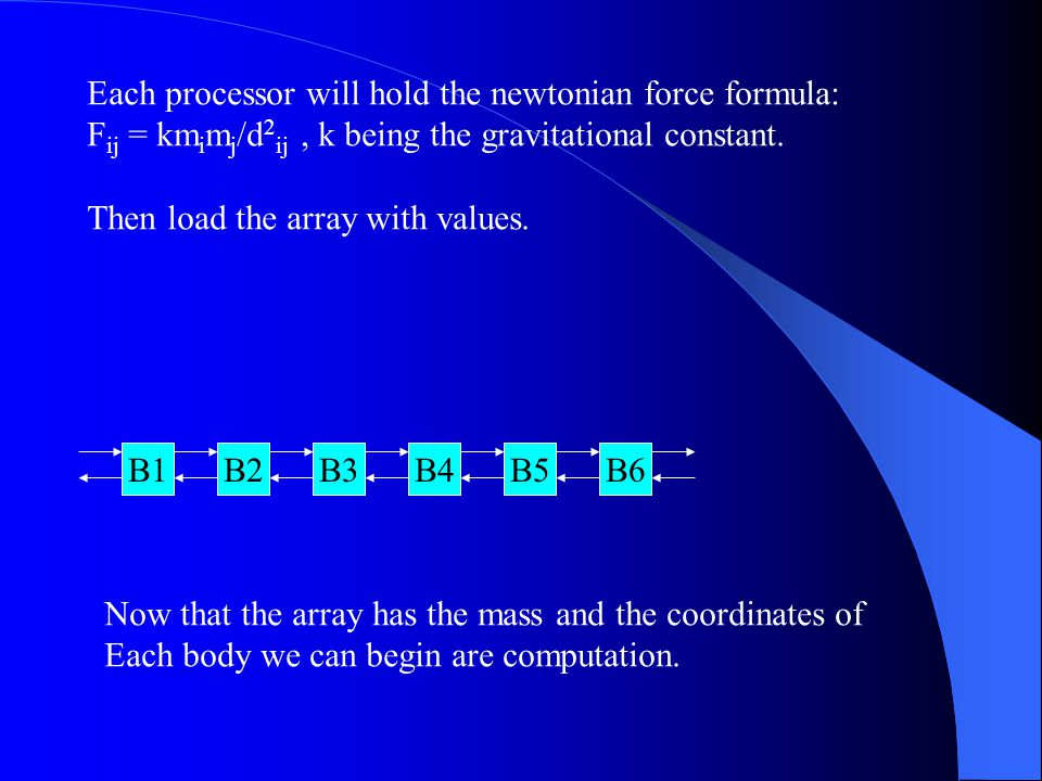 Each processor will hold the newtonian force formula: F ij = km i m j /d 2 ij, k being the gravitational constant.