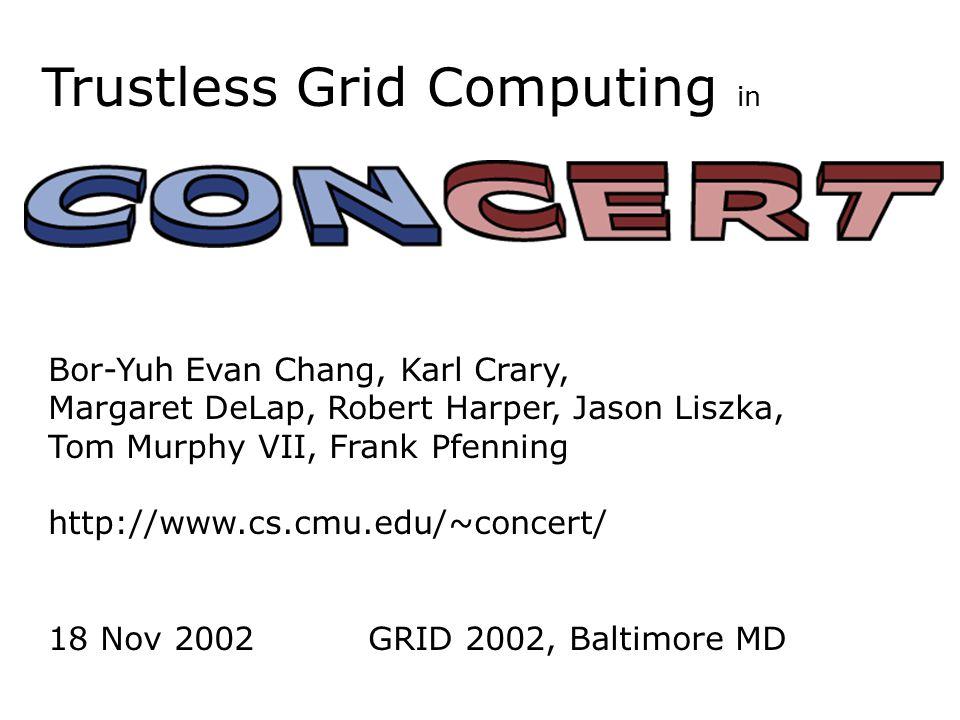 Trustless Grid Computing in Bor-Yuh Evan Chang, Karl Crary, Margaret DeLap, Robert Harper, Jason Liszka, Tom Murphy VII, Frank Pfenning http://www.cs.cmu.edu/~concert/ 18 Nov 2002 GRID 2002, Baltimore MD