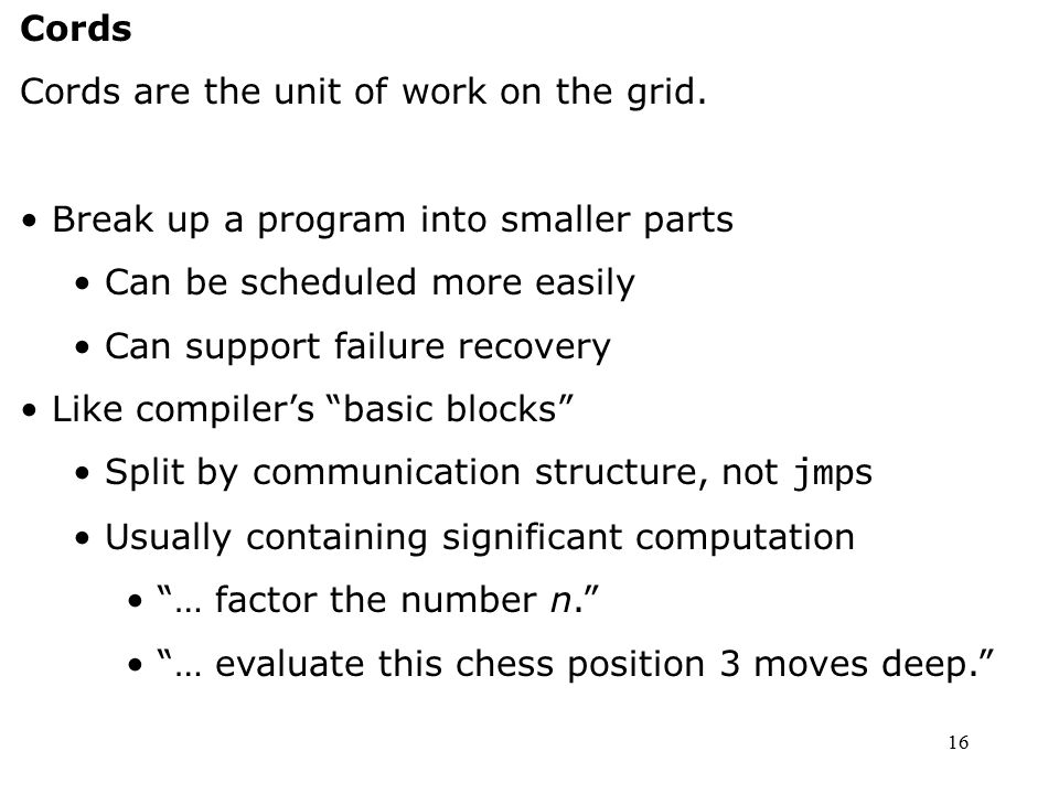 16 Cords Cords are the unit of work on the grid. Break up a program into smaller parts Can be scheduled more easily Can support failure recovery Like