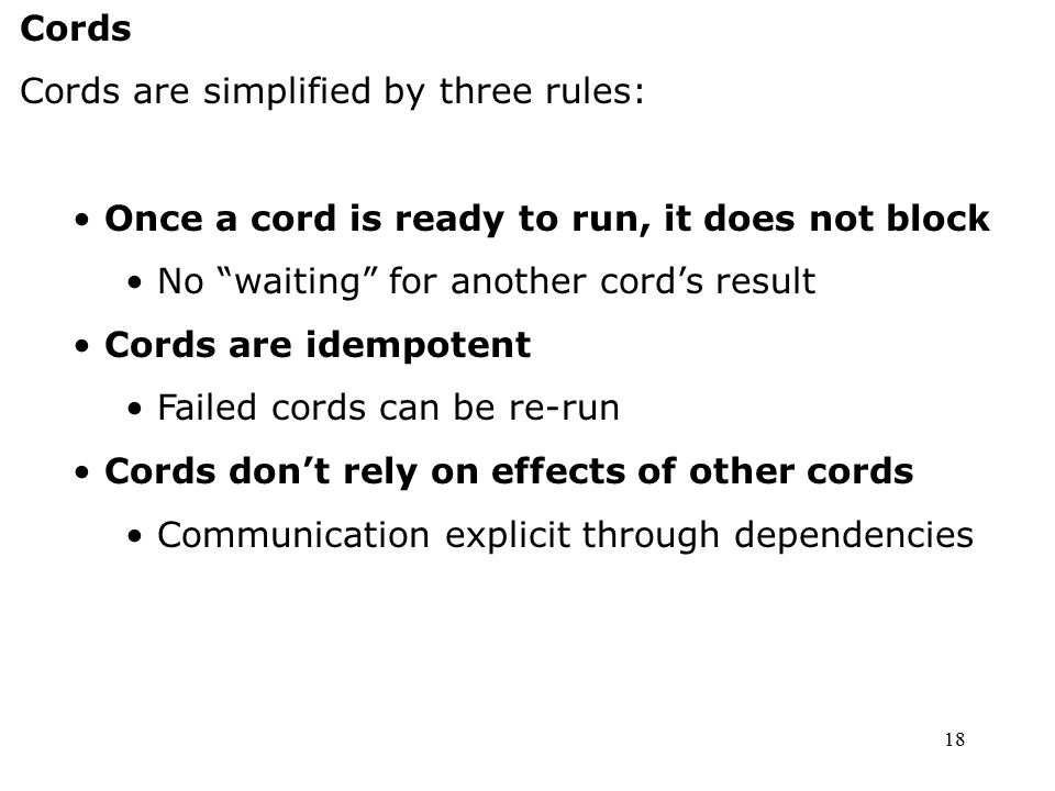 "18 Cords Cords are simplified by three rules: Once a cord is ready to run, it does not block No ""waiting"" for another cord's result Cords are idempote"