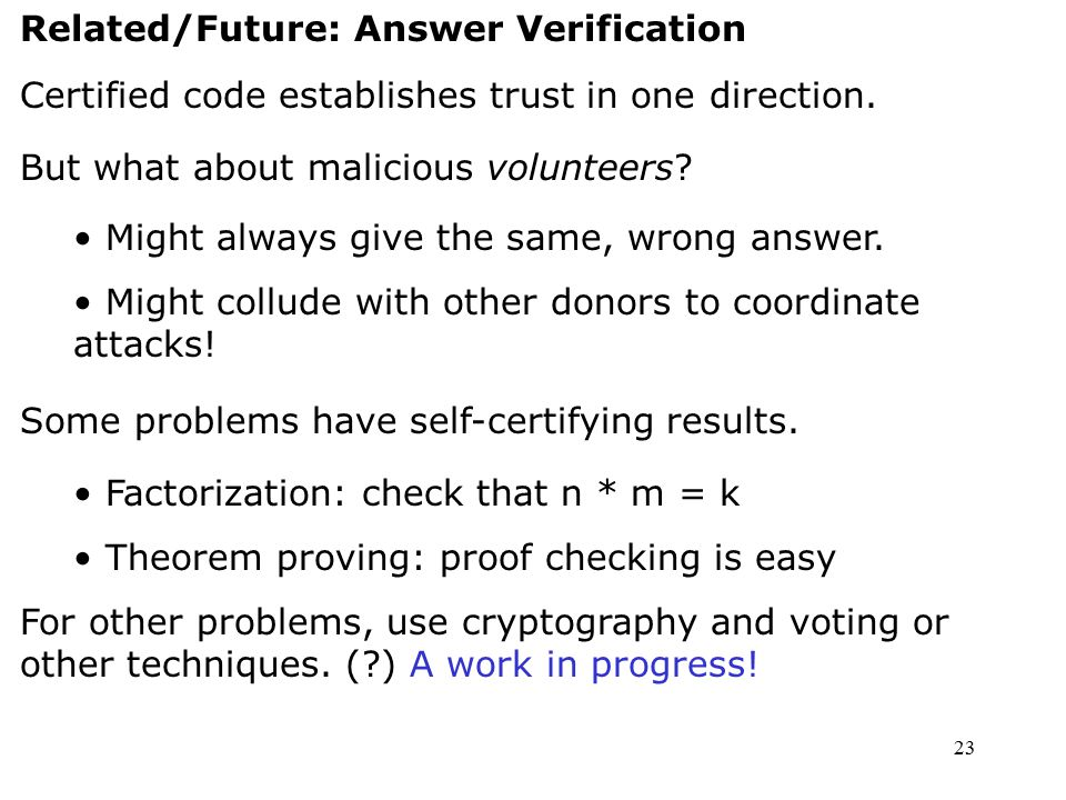 23 Related/Future: Answer Verification Certified code establishes trust in one direction. But what about malicious volunteers? Might always give the s