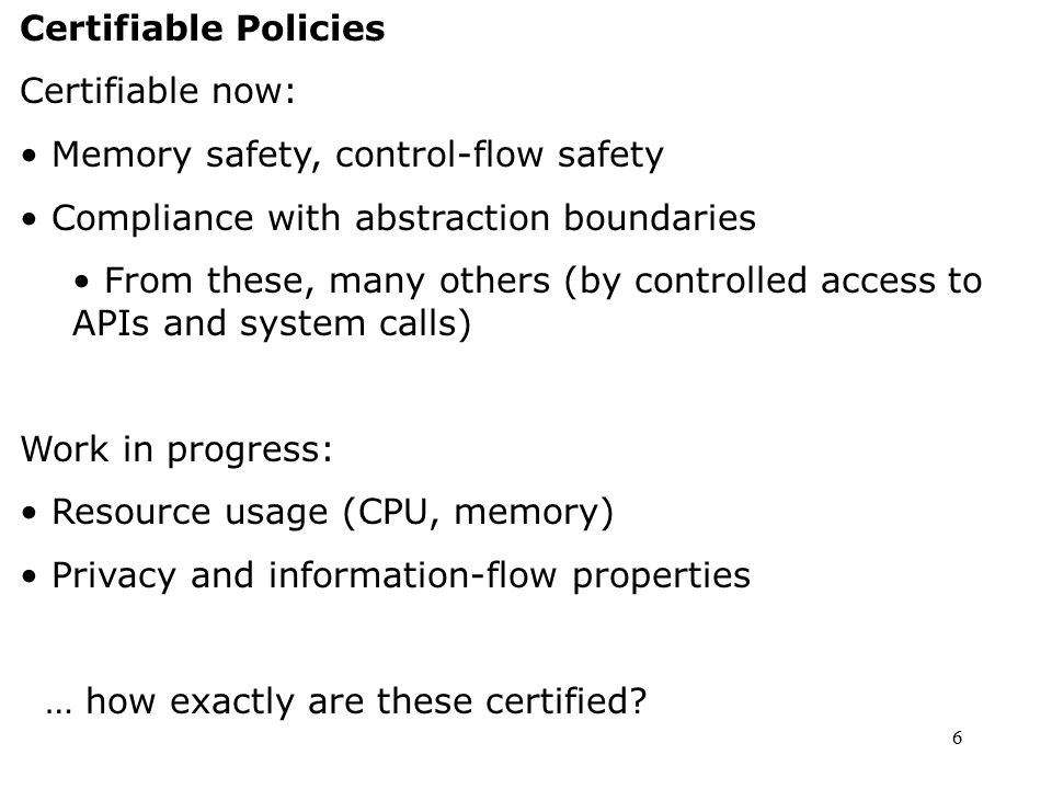 6 Certifiable Policies Certifiable now: Memory safety, control-flow safety Compliance with abstraction boundaries From these, many others (by controll