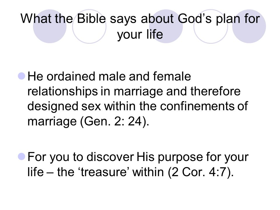 What the Bible says about God's plan for your life He ordained male and female relationships in marriage and therefore designed sex within the confinements of marriage (Gen.