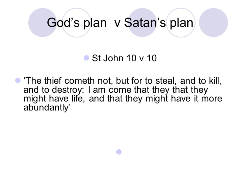 God's plan v Satan's plan St John 10 v 10 'The thief cometh not, but for to steal, and to kill, and to destroy: I am come that they that they might have life, and that they might have it more abundantly'