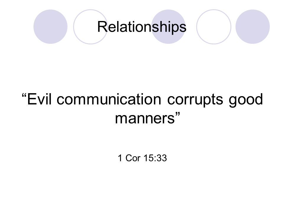 Relationships Evil communication corrupts good manners 1 Cor 15:33