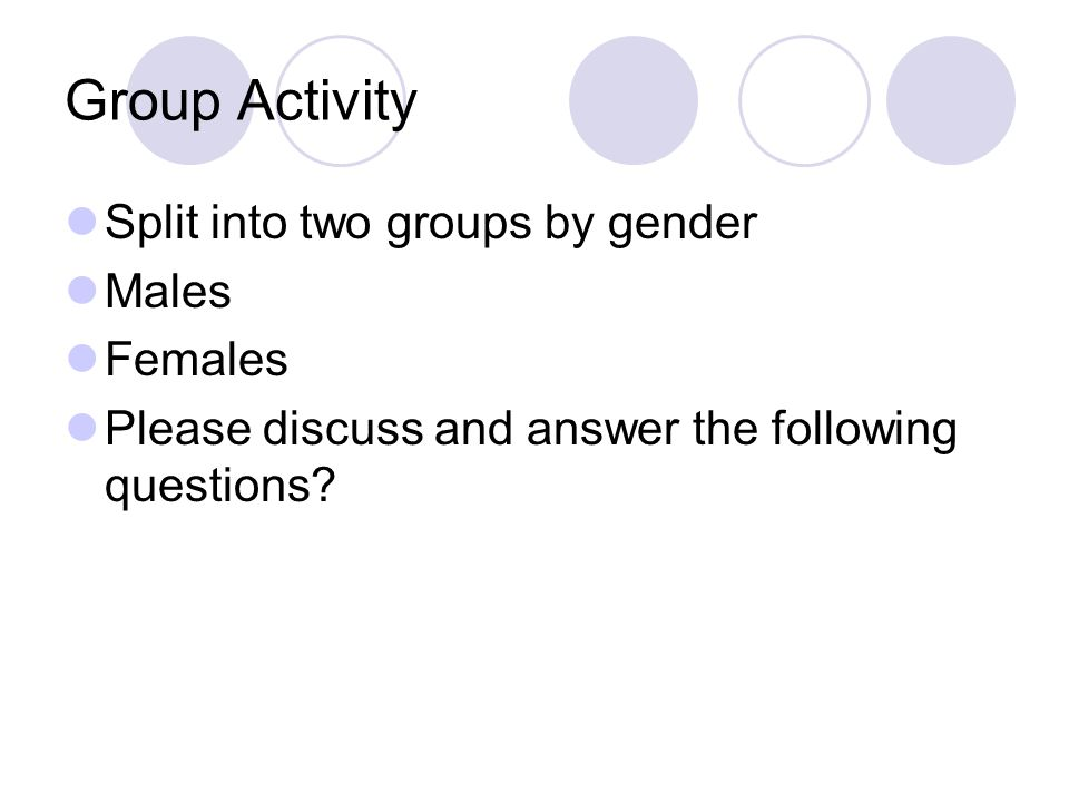 Group Activity Split into two groups by gender Males Females Please discuss and answer the following questions