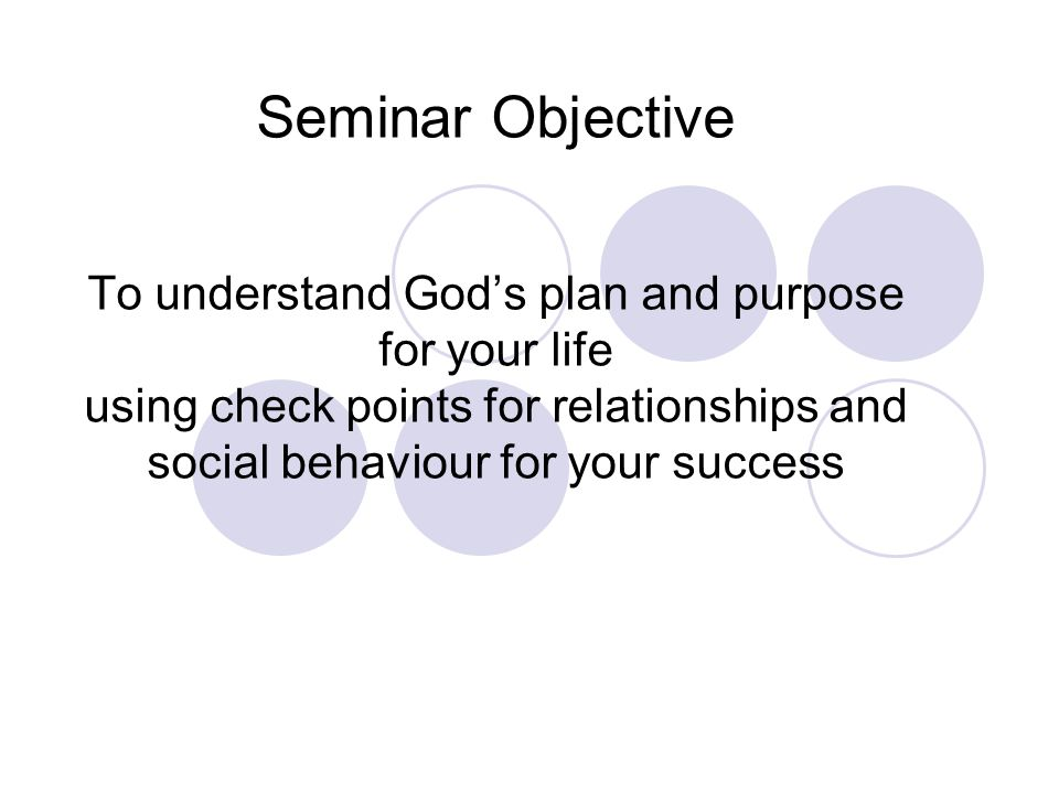 Seminar Objective To understand God's plan and purpose for your life using check points for relationships and social behaviour for your success