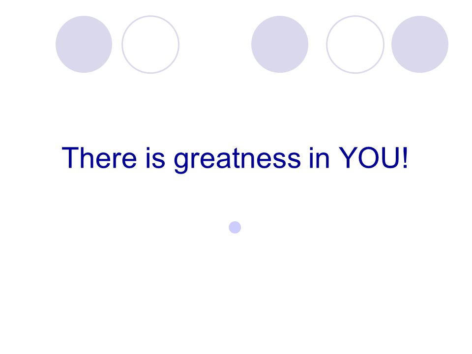 There is greatness in YOU!
