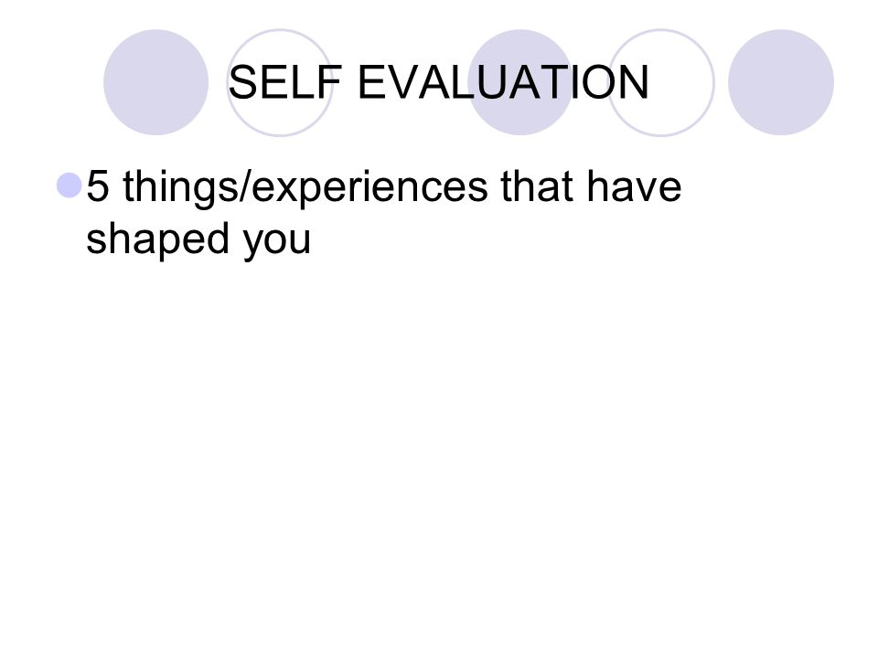 SELF EVALUATION 5 things/experiences that have shaped you