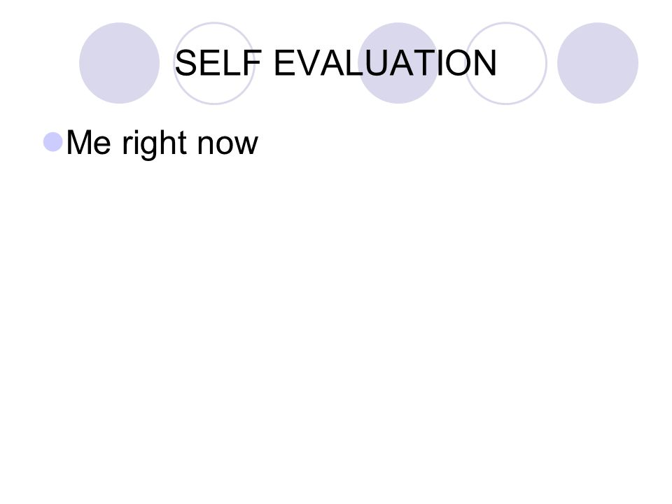 SELF EVALUATION Me right now