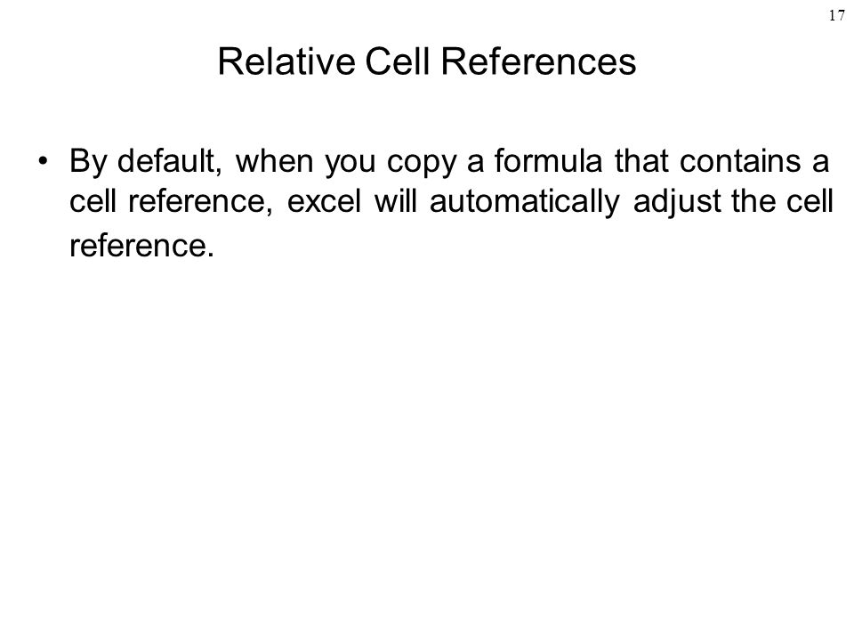 17 Relative Cell References By default, when you copy a formula that contains a cell reference, excel will automatically adjust the cell reference.