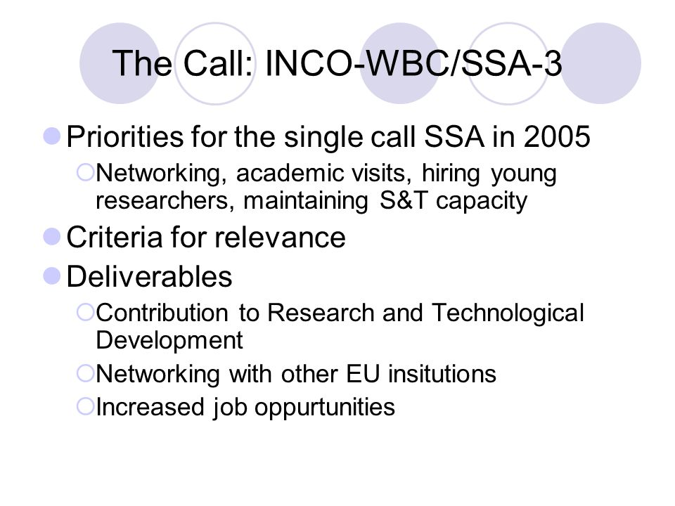 The Call: INCO-WBC/SSA-3 Priorities for the single call SSA in 2005  Networking, academic visits, hiring young researchers, maintaining S&T capacity Criteria for relevance Deliverables  Contribution to Research and Technological Development  Networking with other EU insitutions  Increased job oppurtunities