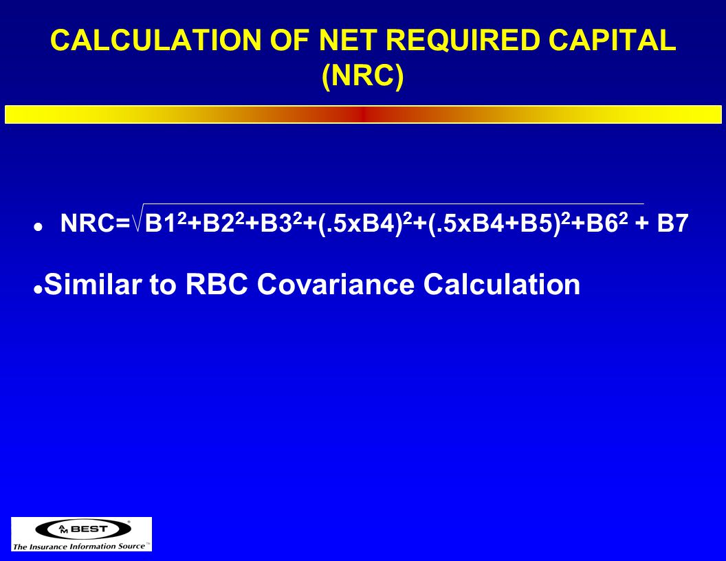 CALCULATION OF NET REQUIRED CAPITAL (NRC) l NRC= B1 2 +B2 2 +B3 2 +(.5xB4) 2 +(.5xB4+B5) 2 +B6 2 + B7 l Similar to RBC Covariance Calculation