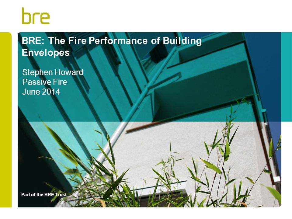 Part of the BRE Trust BRE: The Fire Performance of Building Envelopes Stephen Howard Passive Fire June 2014