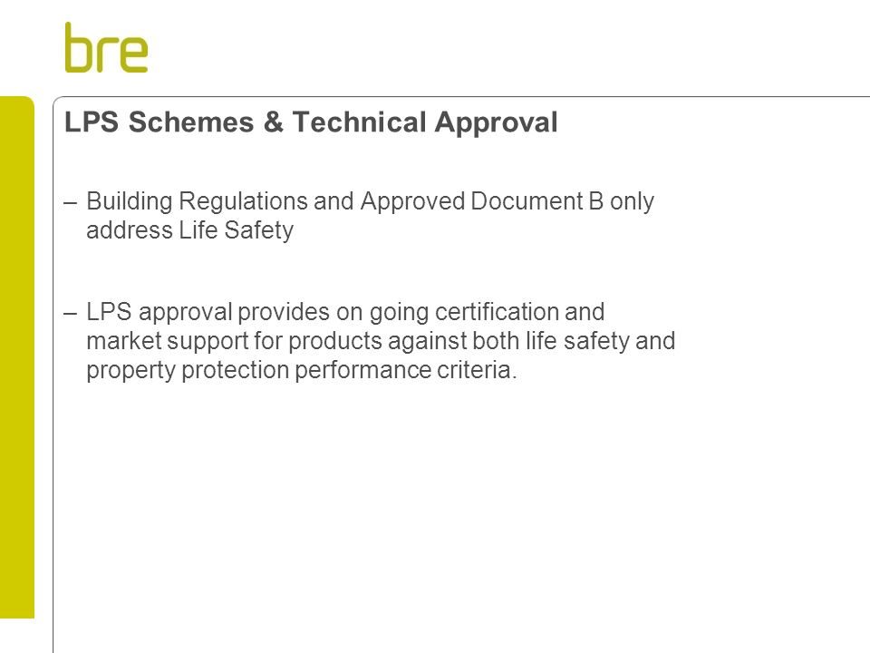 LPS Schemes & Technical Approval –Building Regulations and Approved Document B only address Life Safety –LPS approval provides on going certification