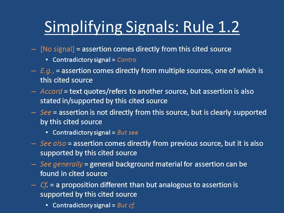 Simplifying Signals: Rule 1.2 – [No signal] = assertion comes directly from this cited source Contradictory signal = Contra – E.g., = assertion comes directly from multiple sources, one of which is this cited source – Accord = text quotes/refers to another source, but assertion is also stated in/supported by this cited source – See = assertion is not directly from this source, but is clearly supported by this cited source Contradictory signal = But see – See also = assertion comes directly from previous source, but it is also supported by this cited source – See generally = general background material for assertion can be found in cited source – Cf.