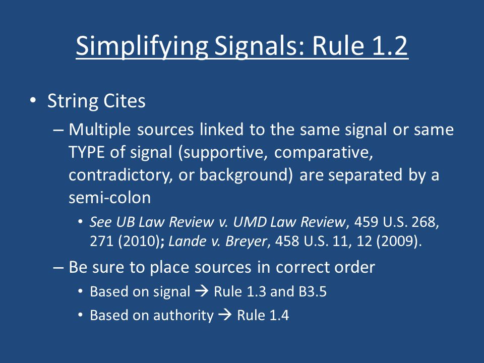Simplifying Signals: Rule 1.2 String Cites – Multiple sources linked to the same signal or same TYPE of signal (supportive, comparative, contradictory, or background) are separated by a semi-colon See UB Law Review v.