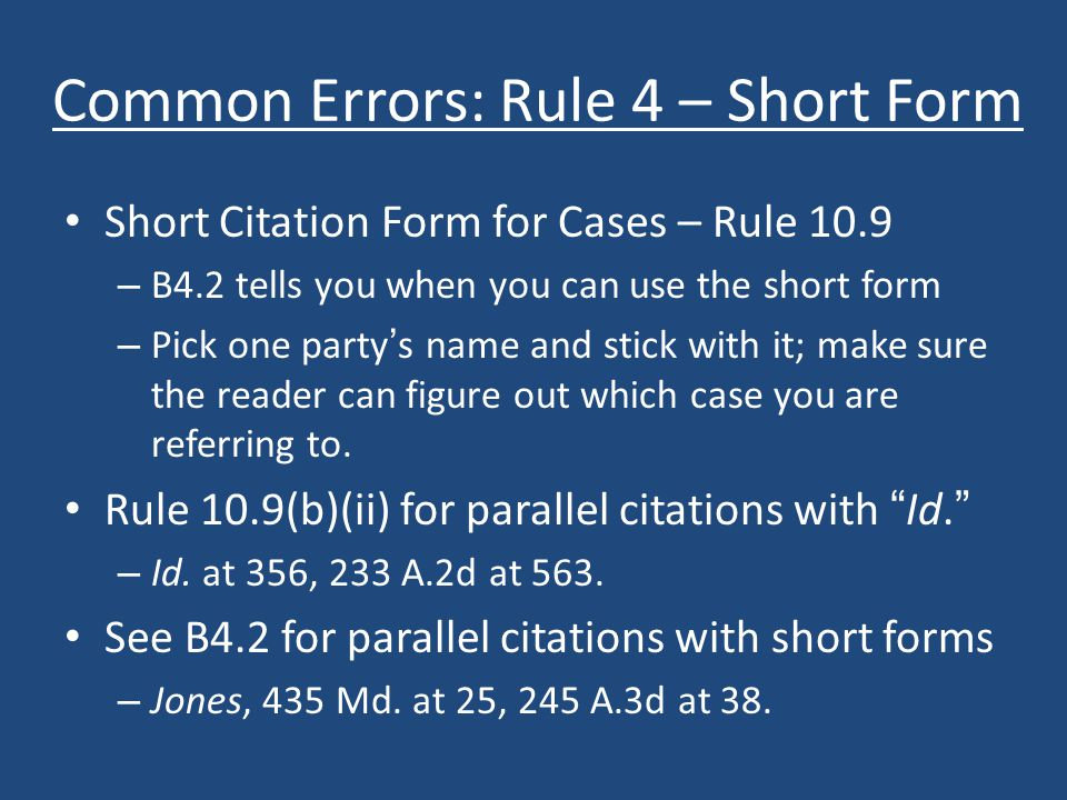 Common Errors: Rule 4 – Short Form Short Citation Form for Cases – Rule 10.9 – B4.2 tells you when you can use the short form – Pick one party's name and stick with it; make sure the reader can figure out which case you are referring to.