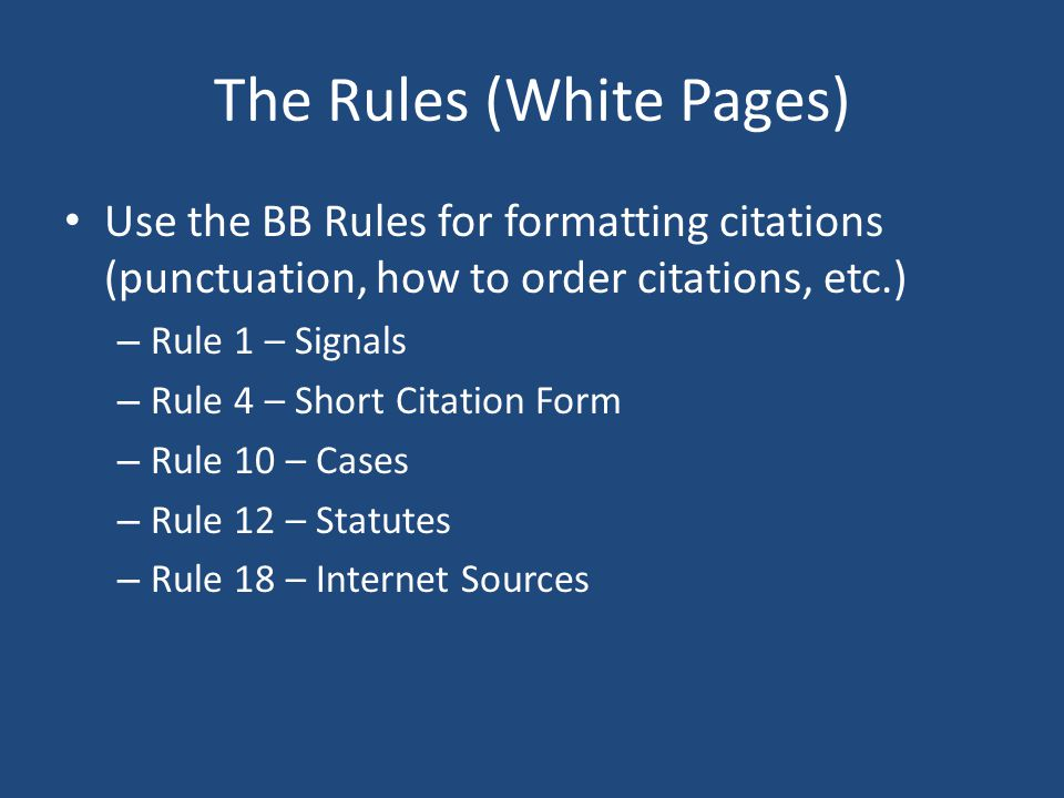 The Rules (White Pages) Use the BB Rules for formatting citations (punctuation, how to order citations, etc.) – Rule 1 – Signals – Rule 4 – Short Citation Form – Rule 10 – Cases – Rule 12 – Statutes – Rule 18 – Internet Sources