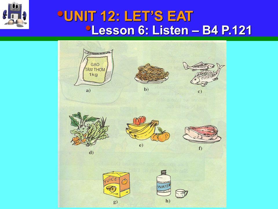 UNIT 12: LET'S EAT UNIT 12: LET'S EAT Lesson 6: Listen – B4 P.121 Lesson 6: Listen – B4 P.121 Vocabulary: - ( to ) choose - ( to ) drink -> drink ( n ) : - chose : - drank : Choïn, löïa Uoán g Thöùc uoáng - Juice (n ) : Nöôùc eùp