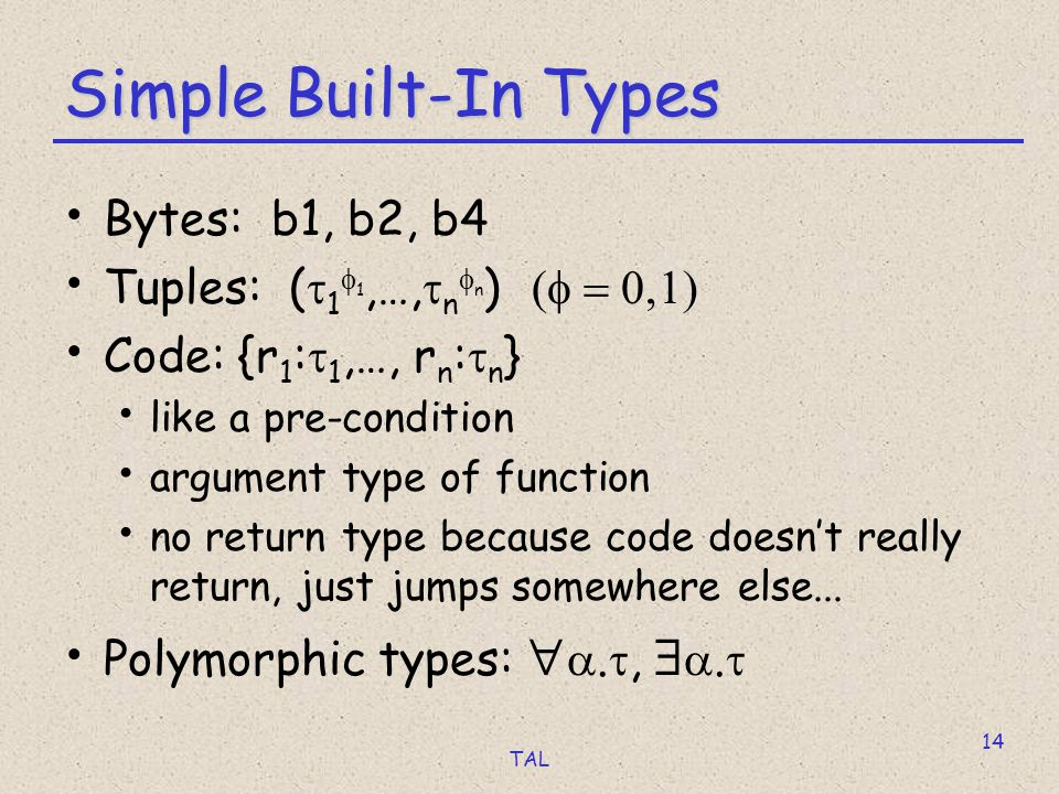TAL 14 Simple Built-In Types Bytes: b1, b2, b4 Tuples: (  1  1,…,  n  n )  Code: {r 1 :  1,…, r n :  n } like a pre-condition argument type of function no return type because code doesn't really return, just jumps somewhere else...