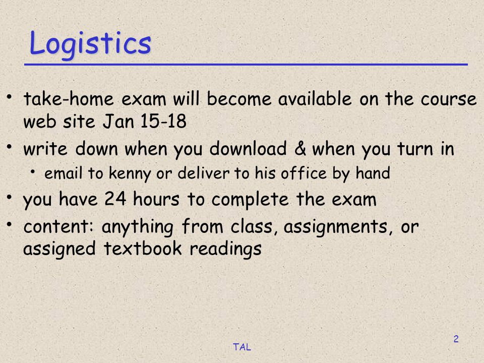 TAL 2 Logistics take-home exam will become available on the course web site Jan 15-18 write down when you download & when you turn in email to kenny or deliver to his office by hand you have 24 hours to complete the exam content: anything from class, assignments, or assigned textbook readings