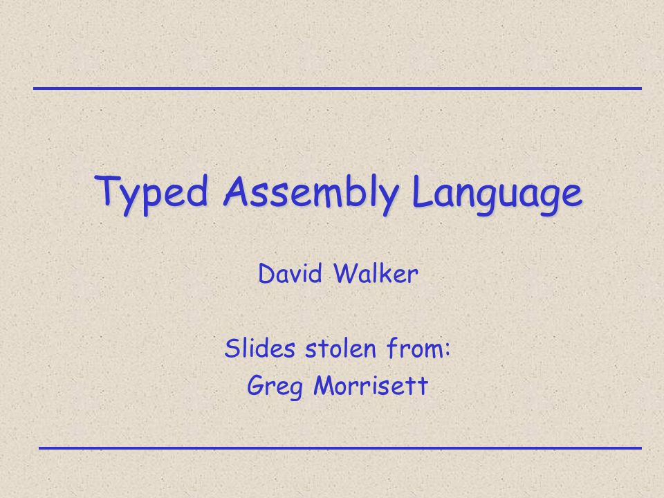 Typed Assembly Language David Walker Slides stolen from: Greg Morrisett