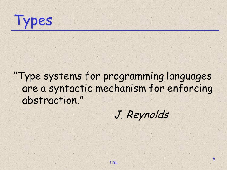 TAL 6 Types Type systems for programming languages are a syntactic mechanism for enforcing abstraction. J.