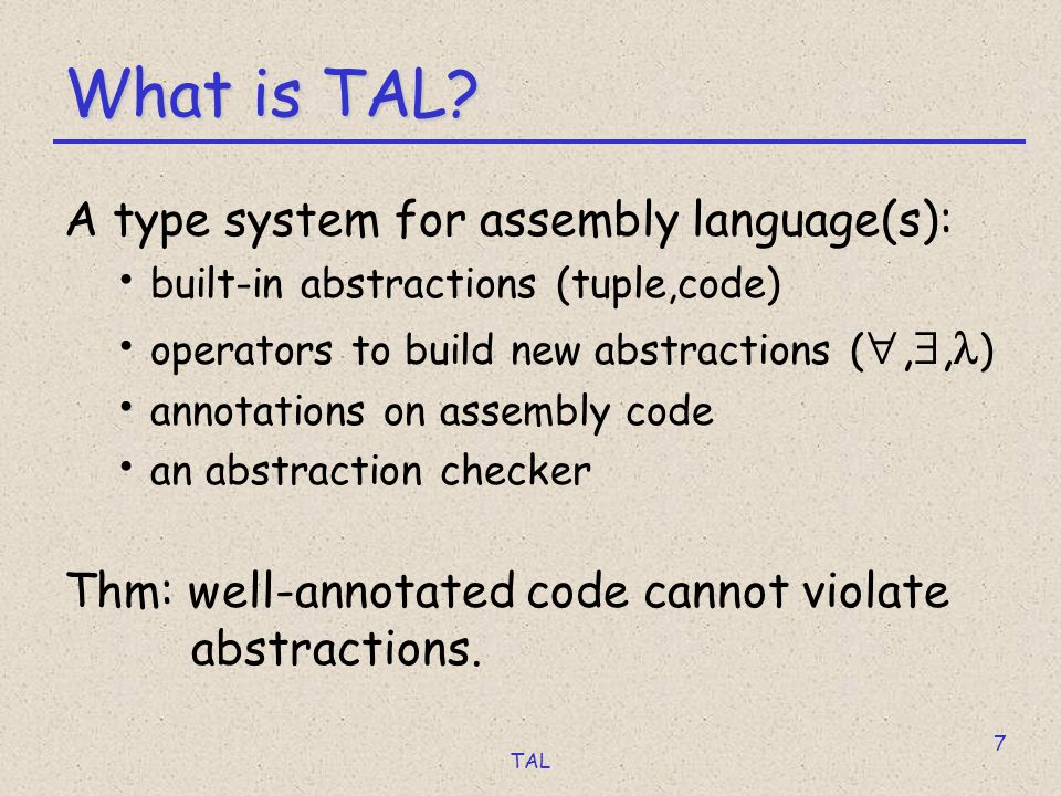 TAL 8 What We Did [popl 98, toplas 99 & others] Theory: small RISC-style assembly language compiler from System F to TAL soundness and preservation theorems Practice: most of IA32 (32-bit Intel x86) more type constructors everything you can think of and more safe C compiler ~40,000LOC & compiles itself