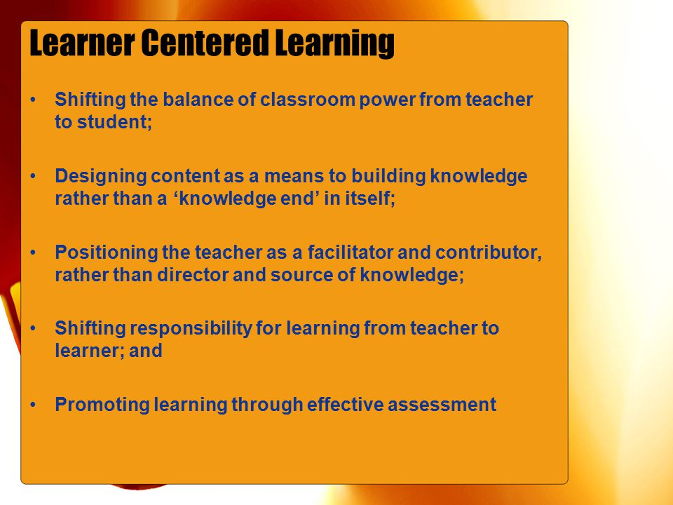 Learner Centered Learning Shifting the balance of classroom power from teacher to student; Designing content as a means to building knowledge rather than a 'knowledge end' in itself; Positioning the teacher as a facilitator and contributor, rather than director and source of knowledge; Shifting responsibility for learning from teacher to learner; and Promoting learning through effective assessment