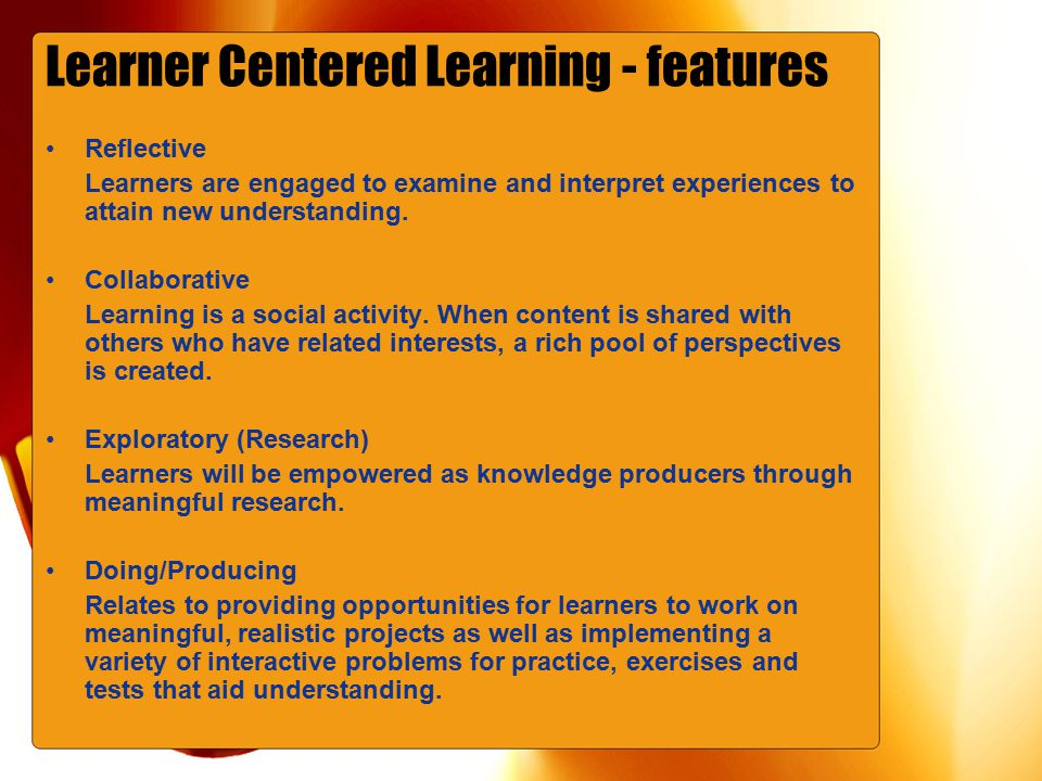 Learner Centered Learning - features Reflective Learners are engaged to examine and interpret experiences to attain new understanding.