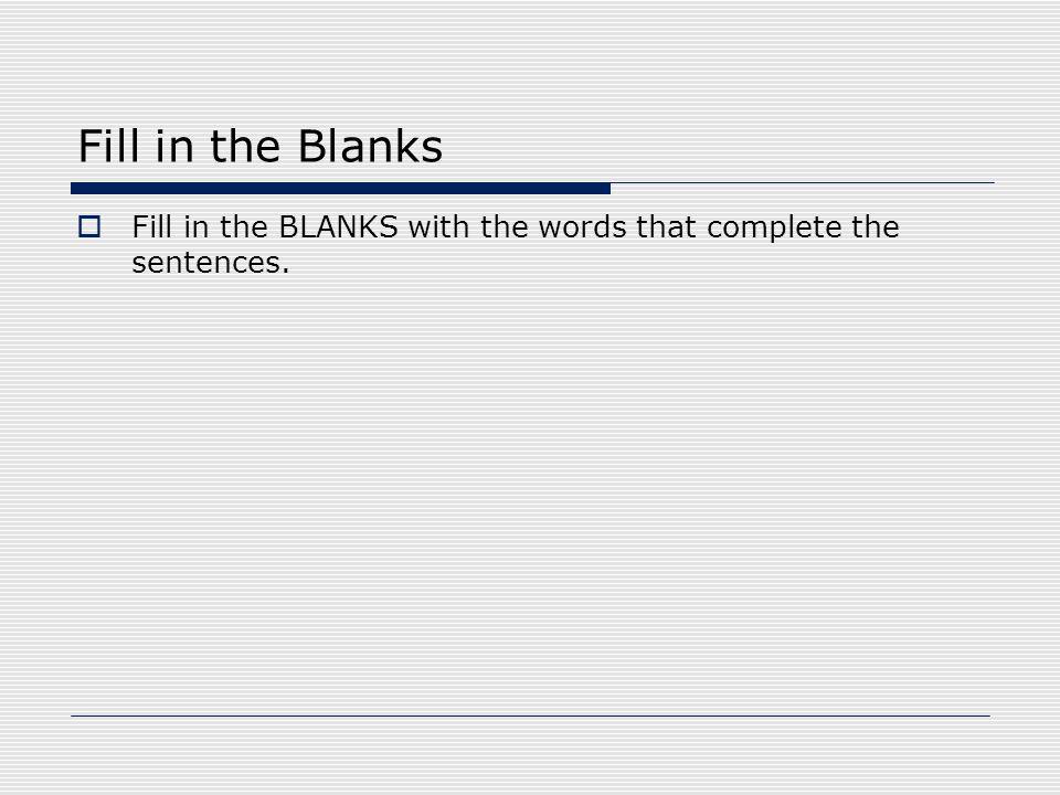 Fill in the Blanks  Fill in the BLANKS with the words that complete the sentences.