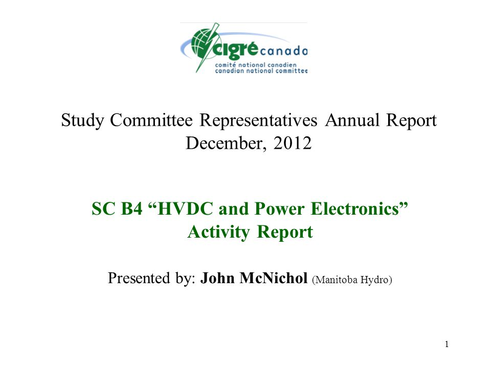 1 Study Committee Representatives Annual Report December, 2012 SC B4 HVDC and Power Electronics Activity Report Presented by: John McNichol (Manitoba Hydro)