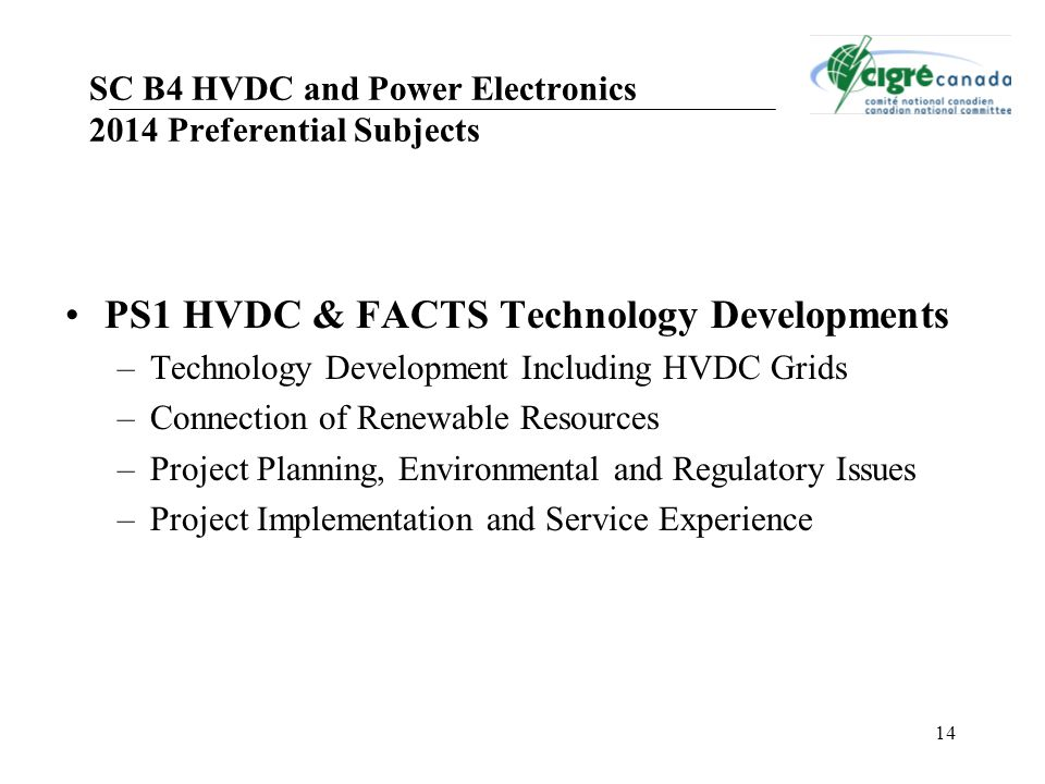 14 SC B4 HVDC and Power Electronics 2014 Preferential Subjects PS1 HVDC & FACTS Technology Developments –Technology Development Including HVDC Grids –Connection of Renewable Resources –Project Planning, Environmental and Regulatory Issues –Project Implementation and Service Experience
