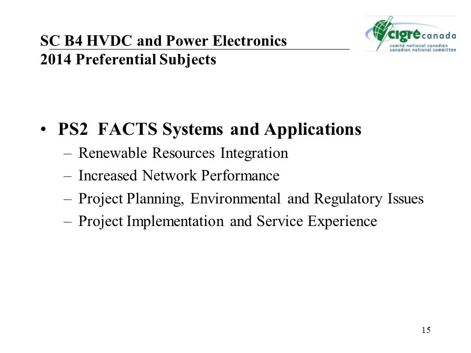 15 PS2 FACTS Systems and Applications –Renewable Resources Integration –Increased Network Performance –Project Planning, Environmental and Regulatory Issues –Project Implementation and Service Experience SC B4 HVDC and Power Electronics 2014 Preferential Subjects