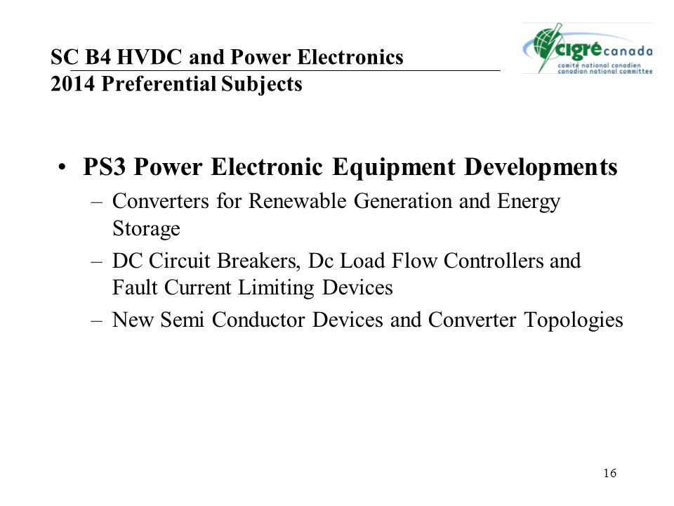 16 SC B4 HVDC and Power Electronics 2014 Preferential Subjects PS3 Power Electronic Equipment Developments –Converters for Renewable Generation and Energy Storage –DC Circuit Breakers, Dc Load Flow Controllers and Fault Current Limiting Devices –New Semi Conductor Devices and Converter Topologies