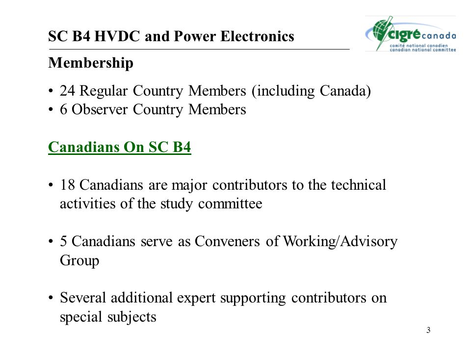 3 SC B4 HVDC and Power Electronics Membership 24 Regular Country Members (including Canada) 6 Observer Country Members Canadians On SC B4 18 Canadians are major contributors to the technical activities of the study committee 5 Canadians serve as Conveners of Working/Advisory Group Several additional expert supporting contributors on special subjects