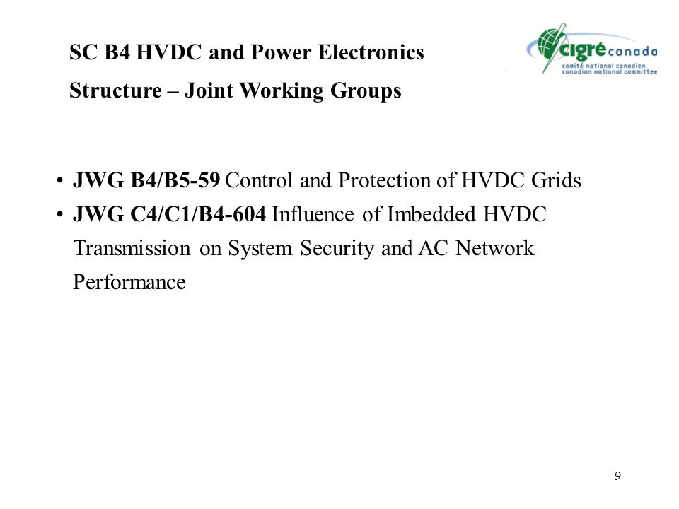 9 SC B4 HVDC and Power Electronics Structure – Joint Working Groups JWG B4/B5-59 Control and Protection of HVDC Grids JWG C4/C1/B4-604 Influence of Imbedded HVDC Transmission on System Security and AC Network Performance