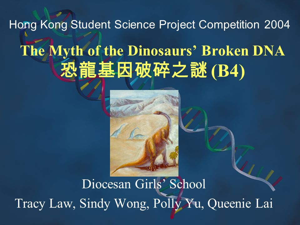 The Myth of the Dinosaurs' Broken DNA 恐龍基因破碎之謎 (B4) Diocesan Girls' School Tracy Law, Sindy Wong, Polly Yu, Queenie Lai Hong Kong Student Science Proj
