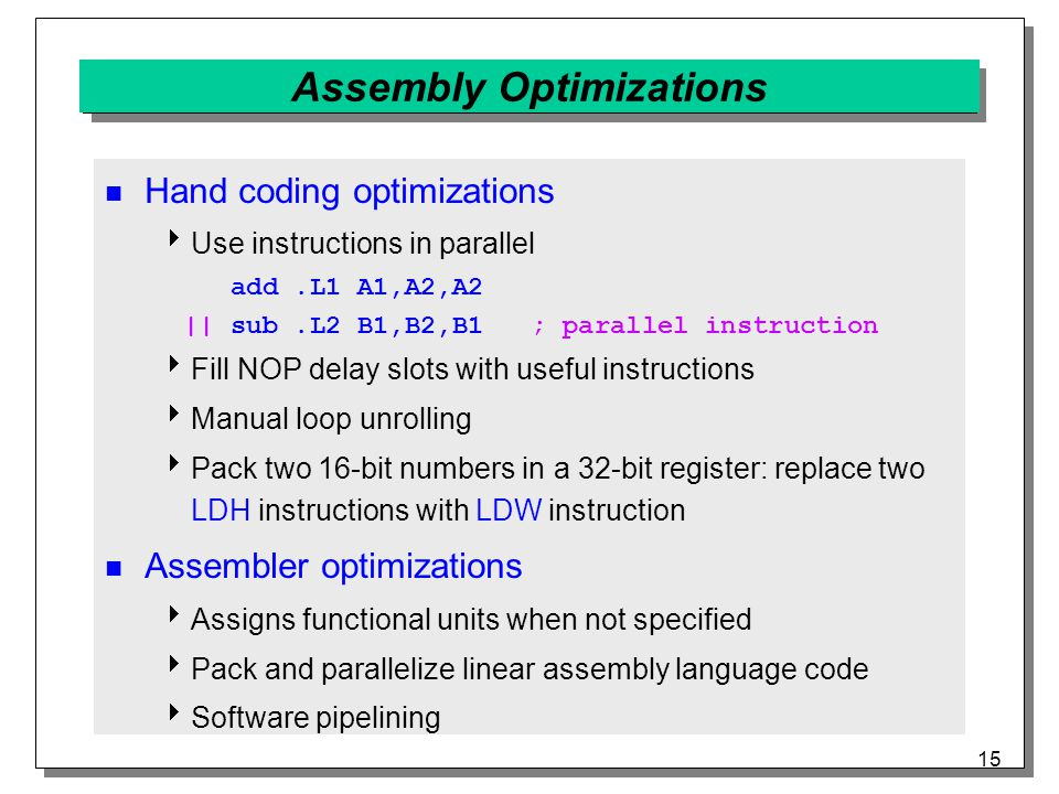 15 Assembly Optimizations Hand coding optimizations  Use instructions in parallel add.L1 A1,A2,A2 || sub.L2 B1,B2,B1 ; parallel instruction  Fill NOP delay slots with useful instructions  Manual loop unrolling  Pack two 16-bit numbers in a 32-bit register: replace two LDH instructions with LDW instruction Assembler optimizations  Assigns functional units when not specified  Pack and parallelize linear assembly language code  Software pipelining