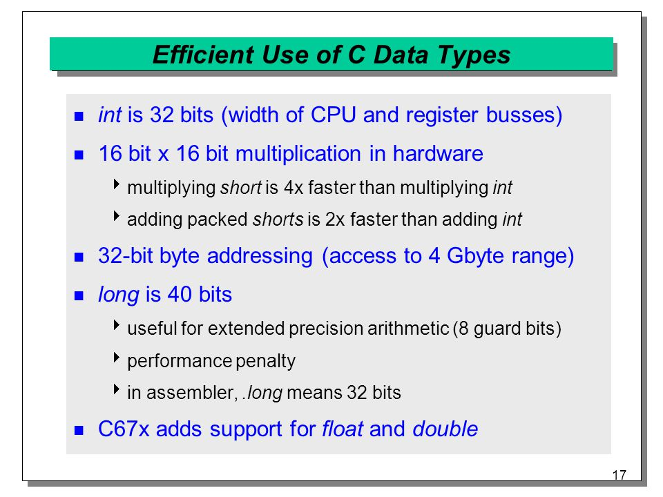 17 Efficient Use of C Data Types int is 32 bits (width of CPU and register busses) 16 bit x 16 bit multiplication in hardware  multiplying short is 4x faster than multiplying int  adding packed shorts is 2x faster than adding int 32-bit byte addressing (access to 4 Gbyte range) long is 40 bits  useful for extended precision arithmetic (8 guard bits)  performance penalty  in assembler,.long means 32 bits C67x adds support for float and double