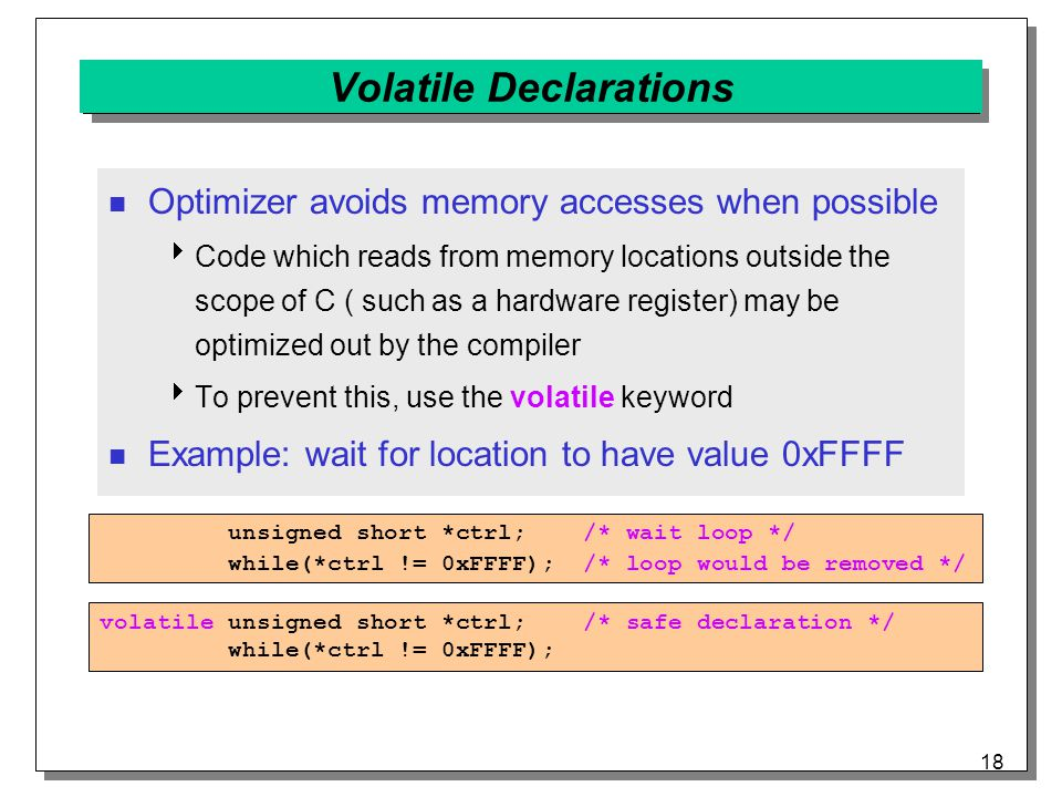 18 Volatile Declarations Optimizer avoids memory accesses when possible  Code which reads from memory locations outside the scope of C ( such as a hardware register) may be optimized out by the compiler  To prevent this, use the volatile keyword Example: wait for location to have value 0xFFFF unsigned short *ctrl; /* wait loop */ while(*ctrl != 0xFFFF); /* loop would be removed */ volatile unsigned short *ctrl; /* safe declaration */ while(*ctrl != 0xFFFF);