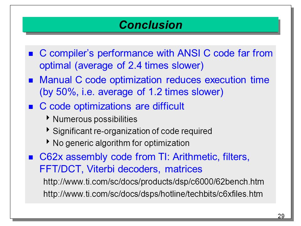29 Conclusion C compiler's performance with ANSI C code far from optimal (average of 2.4 times slower) Manual C code optimization reduces execution time (by 50%, i.e.