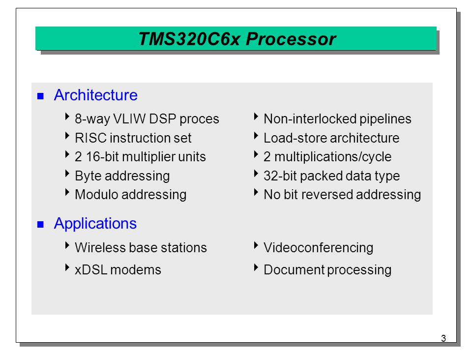 3 TMS320C6x Processor Architecture  8-way VLIW DSP processor  RISC instruction set  2 16-bit multiplier units  Byte addressing  Modulo addressing Applications  Wireless base stations  xDSL modems  Non-interlocked pipelines  Load-store architecture  2 multiplications/cycle  32-bit packed data type  No bit reversed addressing  Videoconferencing  Document processing