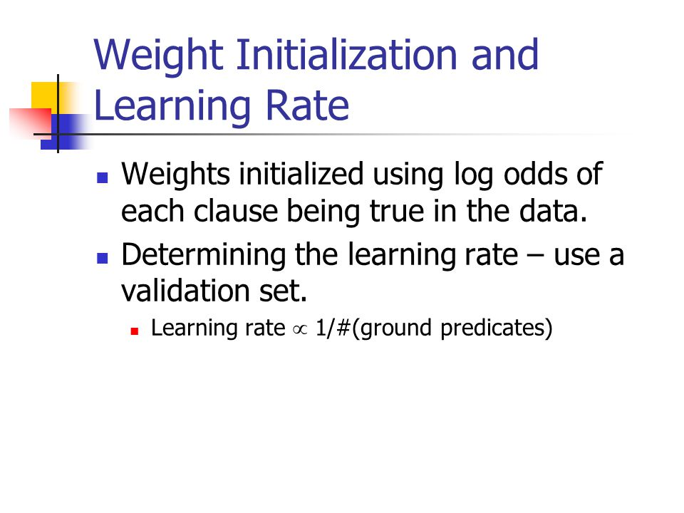 Weight Initialization and Learning Rate Weights initialized using log odds of each clause being true in the data. Determining the learning rate – use