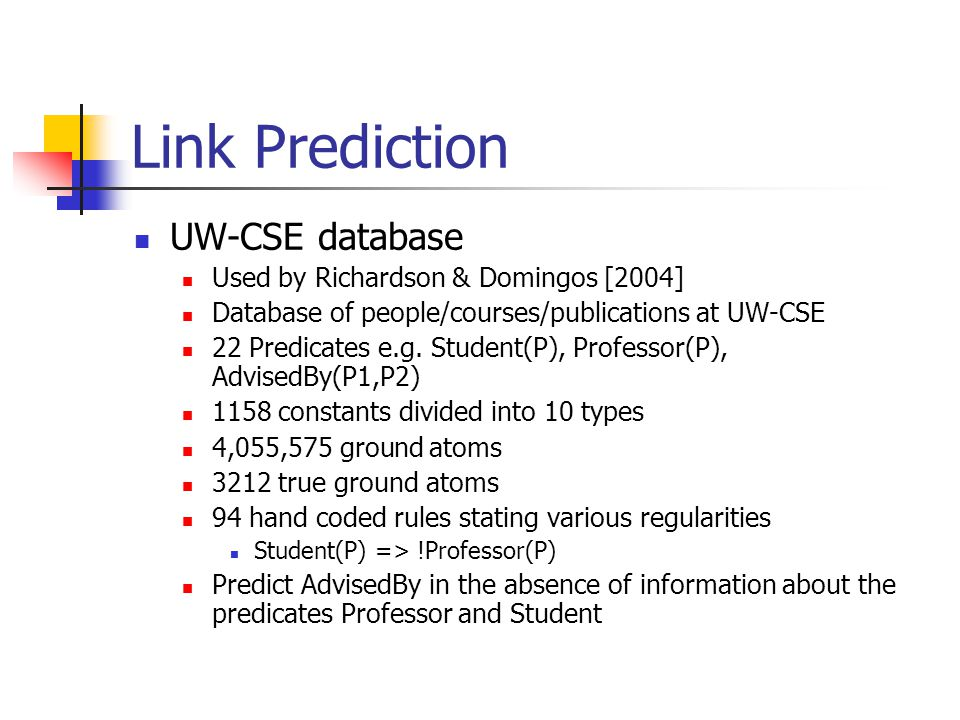 Link Prediction UW-CSE database Used by Richardson & Domingos [2004] Database of people/courses/publications at UW-CSE 22 Predicates e.g. Student(P),