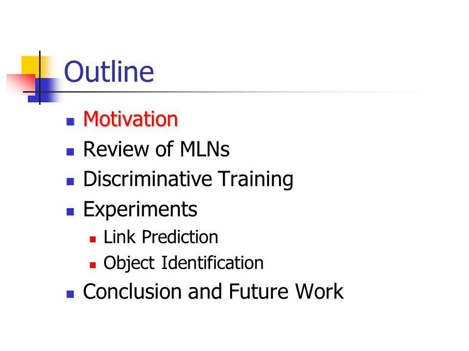 Outline Motivation Motivation Review of MLNs Discriminative Training Experiments Link Prediction Object Identification Conclusion and Future Work