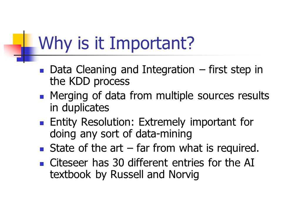 Why is it Important? Data Cleaning and Integration – first step in the KDD process Merging of data from multiple sources results in duplicates Entity