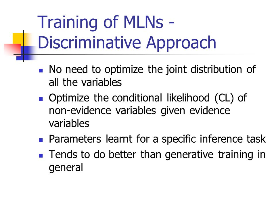 Training of MLNs - Discriminative Approach No need to optimize the joint distribution of all the variables Optimize the conditional likelihood (CL) of
