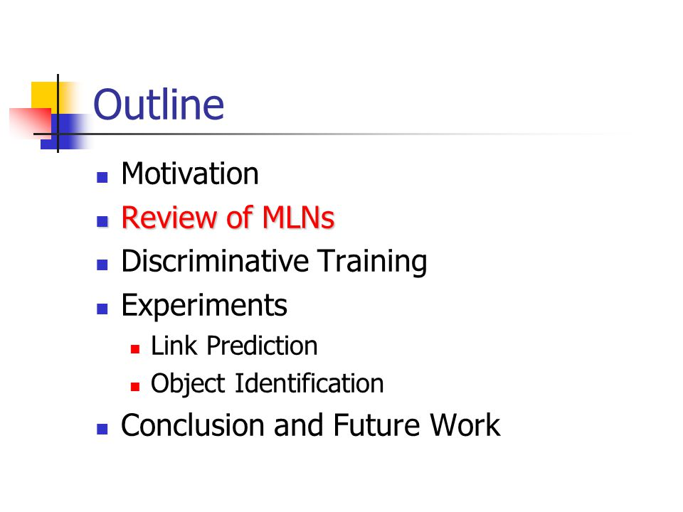 Outline Motivation Review of MLNs Review of MLNs Discriminative Training Experiments Link Prediction Object Identification Conclusion and Future Work